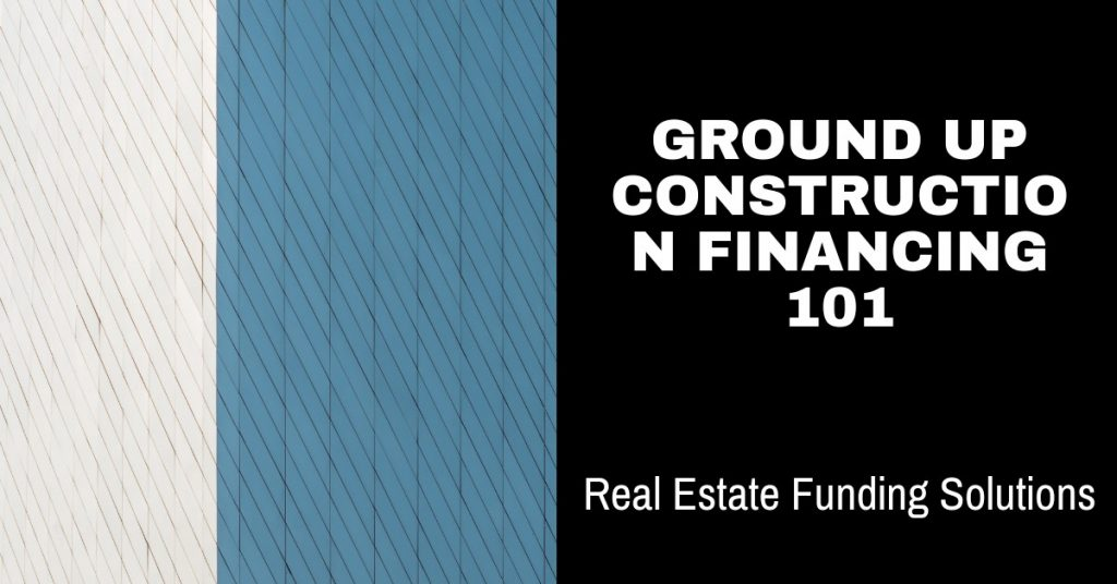 Ground up construction, realestate funding solutions